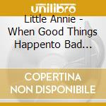 WHEN GOOD THINGS HAPPENTO BAD PIANOS cd musicale di Annie Little
