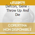 CD - DEFCON, GENE - THROW UP AND DIE cd musicale di Gene Defcon