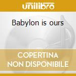 Babylon is ours cd musicale