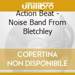 NOISE BAND FROM BLETCHLEY                 cd musicale di Beat Action