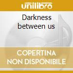 Darkness between us cd musicale
