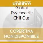 GLOBAL PSYCHEDELIC CHILL OUT cd musicale di ARTISTI VARI