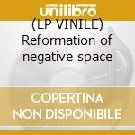 (LP VINILE) Reformation of negative space lp vinile
