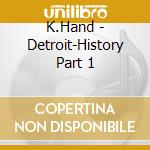 DETROIT HISTORY PART 1 cd musicale di HAND K.