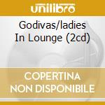 GODIVAS/LADIES IN LOUNGE (2CD) cd musicale di ARTISTI VARI