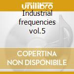 Industrial frequencies vol.5 cd musicale