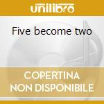 Five become two cd musicale