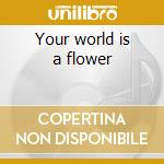 Your world is a flower cd musicale