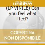 (LP VINILE) Can you feel what i feel? lp vinile