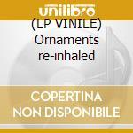 (LP VINILE) Ornaments re-inhaled lp vinile