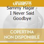 I never said goodbye cd musicale di Sammy Hagar