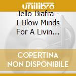 I BLOW MINDS FOR A LIVIN                  cd musicale di Jello Biafra