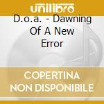 DAWNING OF A NEW ERROR                    cd musicale di D.O.A.