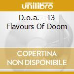 13 FLAVOURS OF DOOM                       cd musicale di D.O.A.