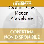 SLOW MOTION APOCALYPSE                    cd musicale di GROTUS