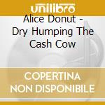 DRY HUMPING THE CASH COW                  cd musicale di Donut Alice