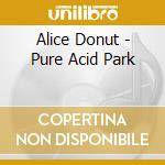 PURE ACID PARK                            cd musicale di Donut Alice
