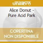Alice Donut - Pure Acid Park cd musicale di Donut Alice