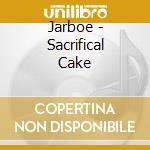 SACRIFICAL CAKE                           cd musicale di JARBOE