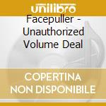 UNAUTHORIZED VOLUME DEAL                  cd musicale di FACEPULLER