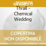 CHEMICAL WEDDING                          cd musicale di THRALL
