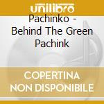 BEHIND THE GREEN PACHINK                  cd musicale di PACHINKO