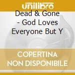 GOD LOVES EVERYONE BUT Y                  cd musicale di DEAD & GONE