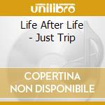JUST TRIP                                 cd musicale di LIFE AFTER LIFE