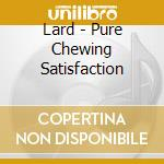 Lard - Pure Chewing Satisfaction cd musicale di LARD