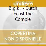 DUTCH FEAST-THE COMPLE                    cd musicale di B.G.K.