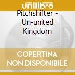 UN-UNITED KINGDOM                         cd musicale di PITCHSHIFTER