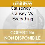 CAUSEY VS EVERYTHING                      cd musicale di CAUSEWAY