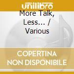 MORE TALK, LESS...                        cd musicale di Artisti Vari