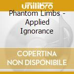 APPLIED IGNORANCE                         cd musicale di Limbs Phantom