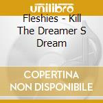 KILL THE DREAMER S DREAM                  cd musicale di FLESHIES