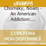 AN AMERICAN ADDICTION: DRUGS, GUERRILLAS  cd musicale di Noam Chomsky