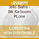 BIK KA-BOOM PT.ONE                        cd musicale di Jello Biafra