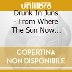 FROM WHERE THE SUN NOW S                  cd musicale di DRUNK IN JUNS