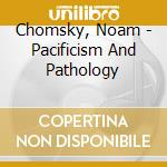 Chomsky, Noam - Pacificism And Pathology cd musicale di Noam Chomsky