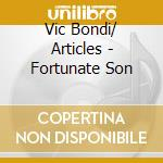 Vic Bondi/ Articles - Fortunate Son cd musicale di VIC BONDI/ ARTICLES
