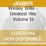 GREATEST HITS VOLUME III                  cd musicale di Wesley Willis