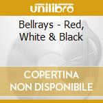 RED, WHITE & BLACK                        cd musicale di BELLRAYS