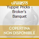 Yuppie Pricks - Broker's Banquet cd musicale di Pricks Yuppie