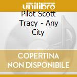 ANY CITY                                  cd musicale di PILOT SCOTT TRACY