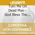 GOD BLESS THE ELECTRIC FREAK              cd musicale di TURN ME ON DEAD MAN
