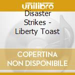 LIBERTY TOAST                             cd musicale di Strikes Disaster