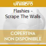 SCRAPE THE WALLS                          cd musicale di FLASHIES