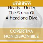 UNDER THE STRESS OF A HEADLONG DIVE       cd musicale di HEADS