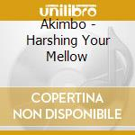 HARSHING YOUR MELLOW                      cd musicale di AKIMBO