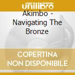 NAVIGATING THE BRONZE                     cd musicale di AKIMBO